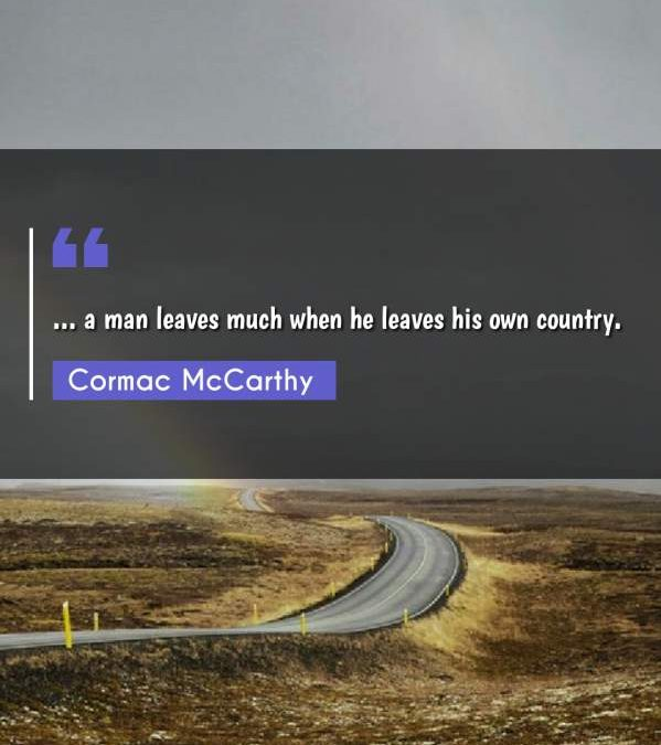 ... a man leaves much when he leaves his own country.