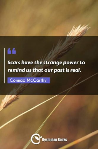 Scars have the strange power to remind us that our past is real.