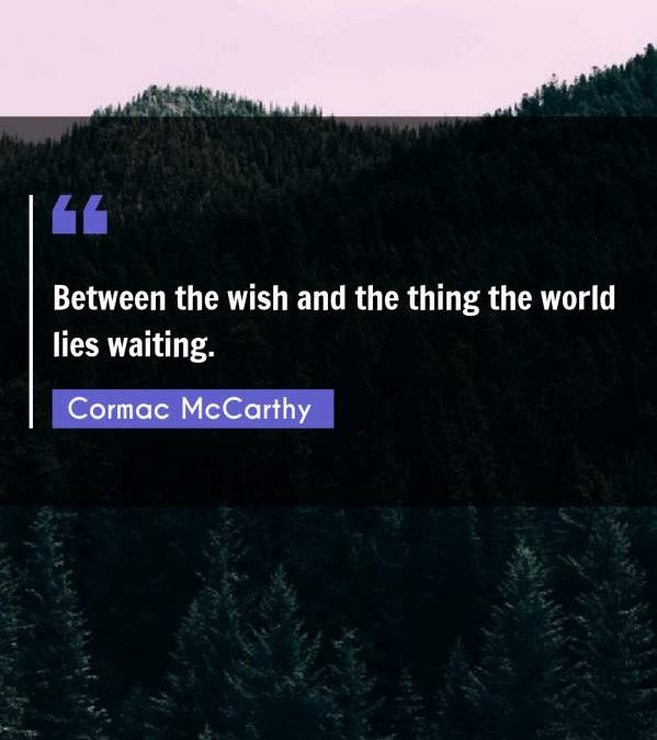 Between the wish and the thing the world lies waiting.