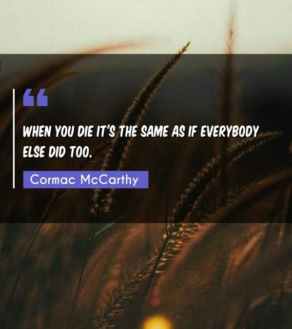 When you die it's the same as if everybody else did too.