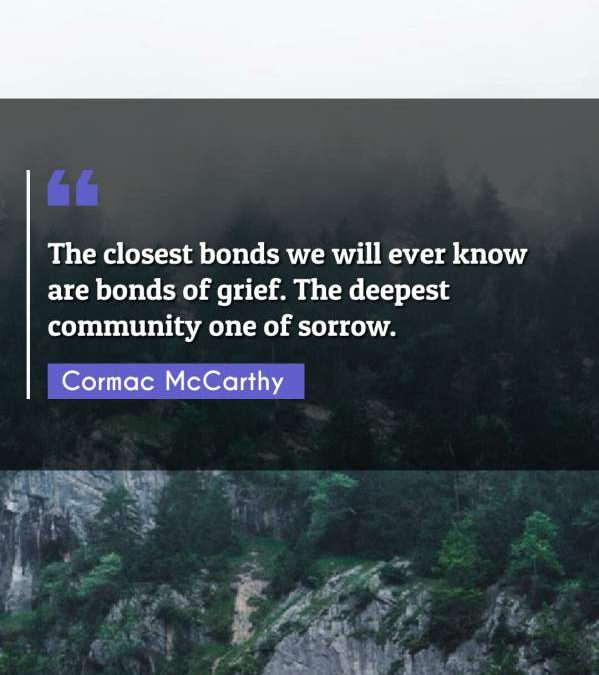 The closest bonds we will ever know are bonds of grief. The deepest community one of sorrow.