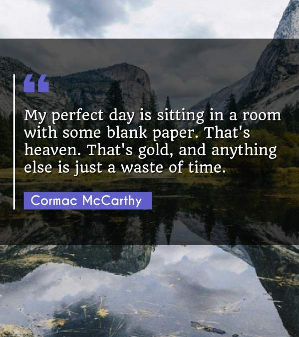 My perfect day is sitting in a room with some blank paper. That's heaven. That's gold, and anything else is just a waste of time.