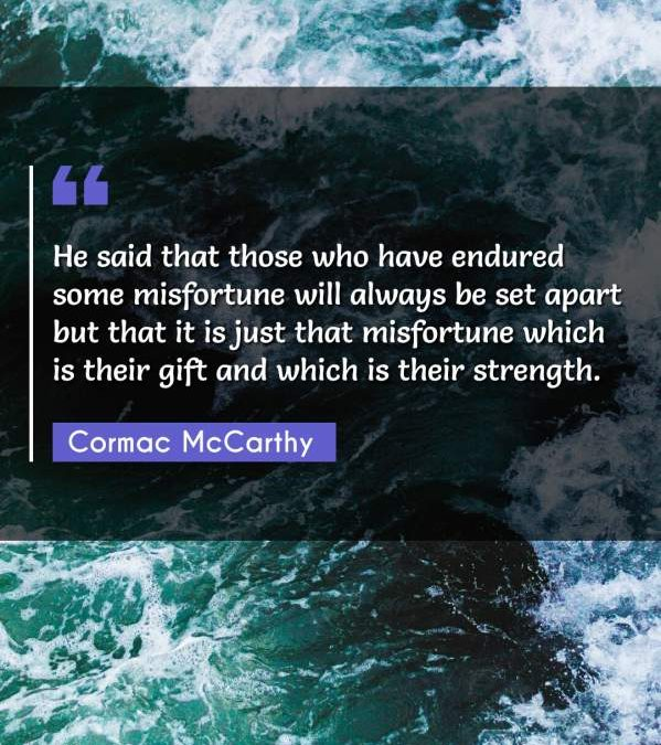He said that those who have endured some misfortune will always be set apart but that it is just that misfortune which is their gift and which is their strength.