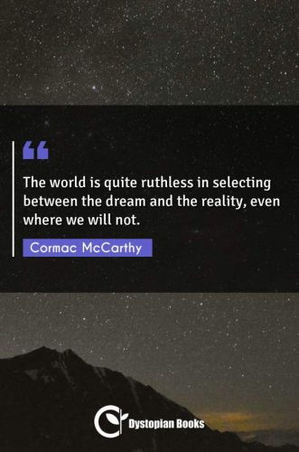The world is quite ruthless in selecting between the dream and the reality, even where we will not.