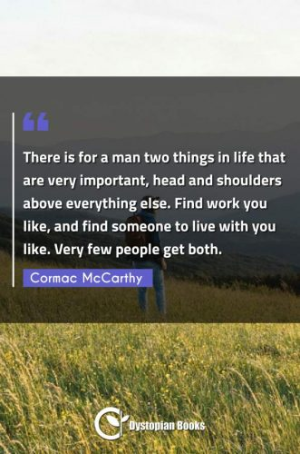 There is for a man two things in life that are very important, head and shoulders above everything else. Find work you like, and find someone to live with you like. Very few people get both.