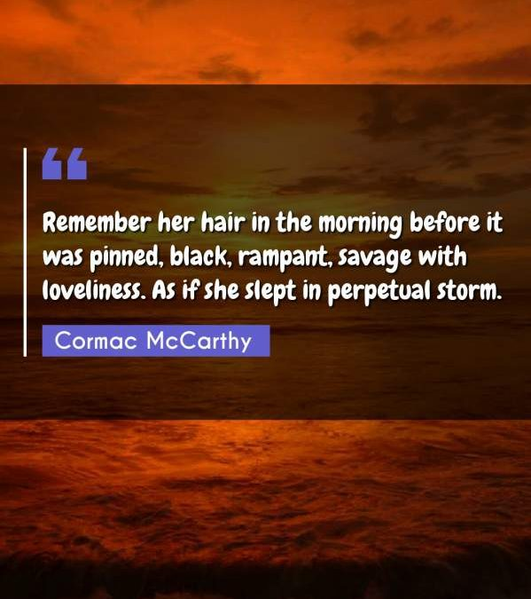 Remember her hair in the morning before it was pinned, black, rampant, savage with loveliness. As if she slept in perpetual storm.