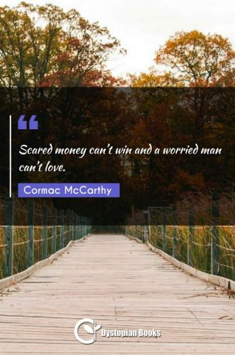 Scared money can't win and a worried man can't love.