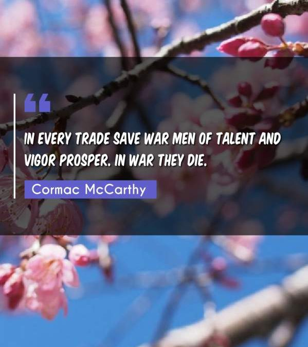 In every trade save war men of talent and vigor prosper. In war they die.