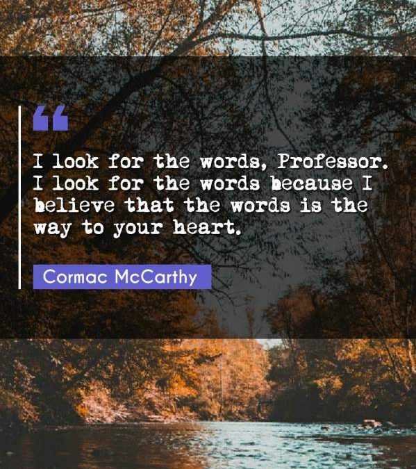 I look for the words, Professor. I look for the words because I believe that the words is the way to your heart.