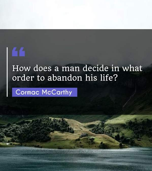 How does a man decide in what order to abandon his life?