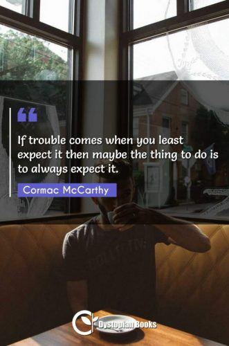 If trouble comes when you least expect it then maybe the thing to do is to always expect it.