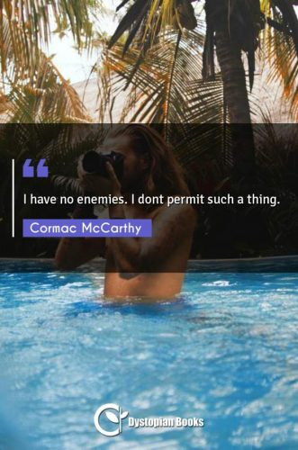 I have no enemies. I dont permit such a thing.