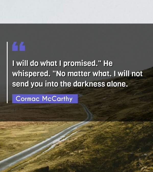 "I will do what I promised. He whispered. ""No matter what. I will not send you into the darkness alone."""