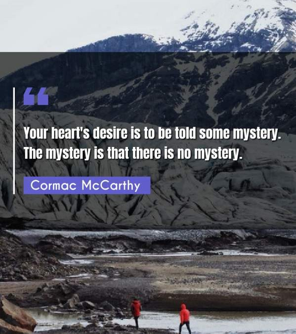 Your heart's desire is to be told some mystery. The mystery is that there is no mystery.