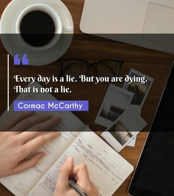 Every day is a lie. But you are dying. That is not a lie.