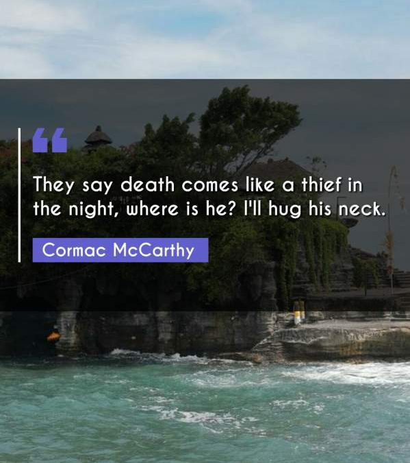 They say death comes like a thief in the night, where is he? I'll hug his neck.