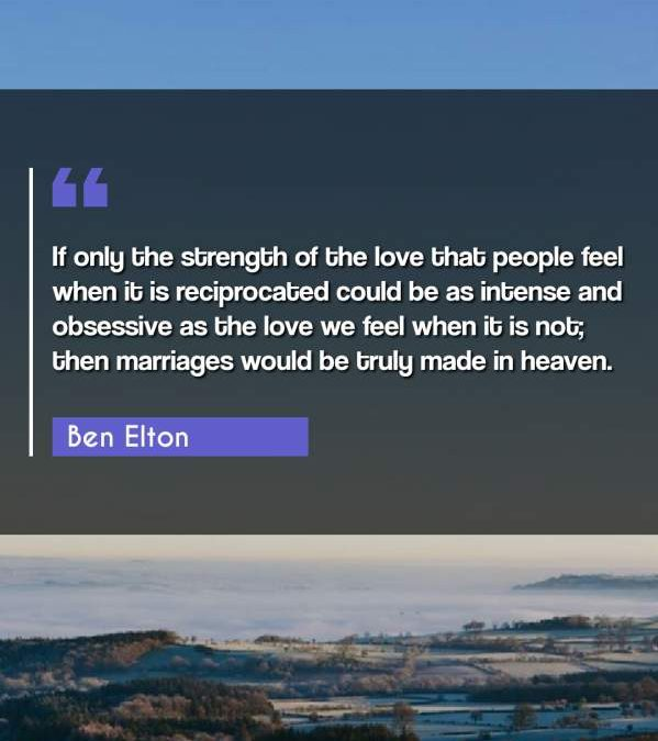 If only the strength of the love that people feel when it is reciprocated could be as intense and obsessive as the love we feel when it is not; then marriages would be truly made in heaven.