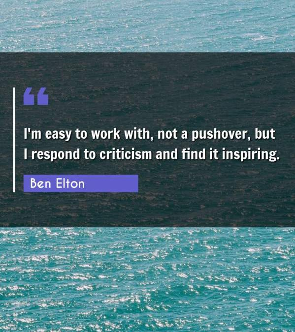 I'm easy to work with, not a pushover, but I respond to criticism and find it inspiring.