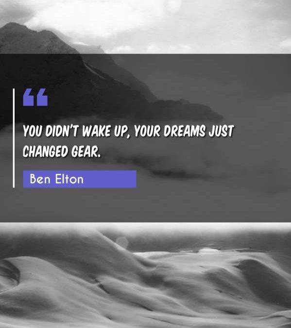 You didn't wake up, your dreams just changed gear.