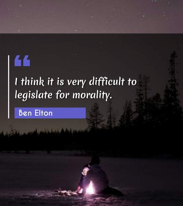 I think it is very difficult to legislate for morality.