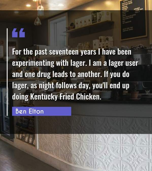 For the past seventeen years I have been experimenting with lager. I am a lager user and one drug leads to another. If you do lager, as night follows day, you'll end up doing Kentucky Fried Chicken.
