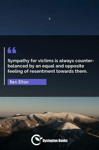 Sympathy for victims is always counter-balanced by an equal and opposite feeling of resentment towards them.