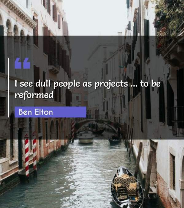 I see dull people as projects ... to be reformed