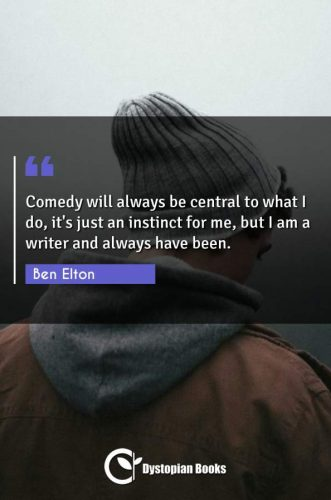 Comedy will always be central to what I do, it's just an instinct for me, but I am a writer and always have been.