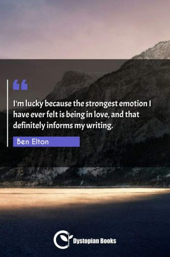 I'm lucky because the strongest emotion I have ever felt is being in love, and that definitely informs my writing.