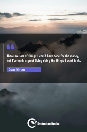 There are lots of things I could have done for the money, but I've made a great living doing the things I want to do.