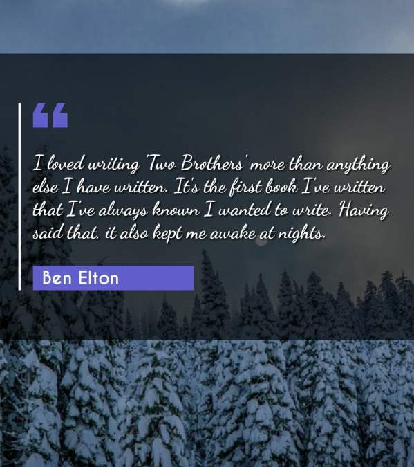 I loved writing 'Two Brothers' more than anything else I have written. It's the first book I've written that I've always known I wanted to write. Having said that, it also kept me awake at nights.