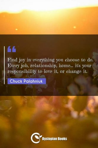 Find joy in everything you choose to do. Every job, relationship, home... it's your responsibility to love it, or change it.