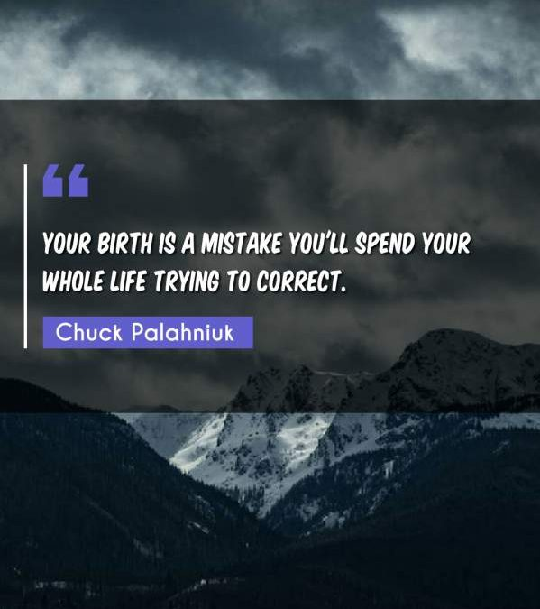 Your birth is a mistake you'll spend your whole life trying to correct.