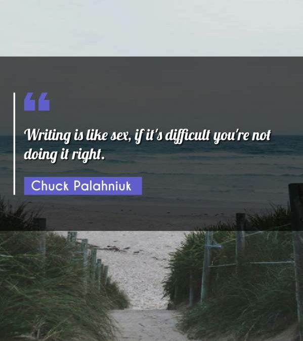 Writing is like sex, if it's difficult you're not doing it right.