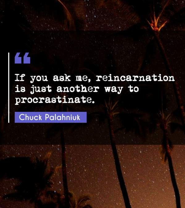 If you ask me, reincarnation is just another way to procrastinate.