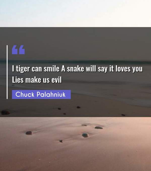 I tiger can smile A snake will say it loves you Lies make us evil