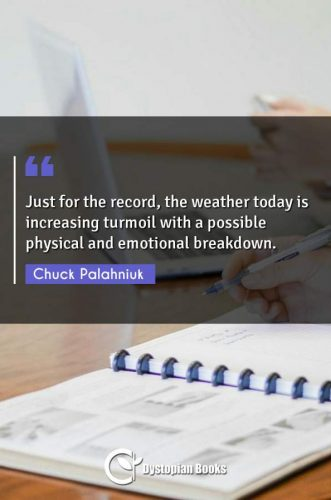 Just for the record, the weather today is increasing turmoil with a possible physical and emotional breakdown.