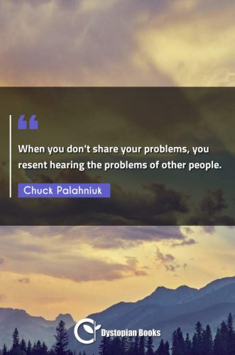 When you don't share your problems, you resent hearing the problems of other people.