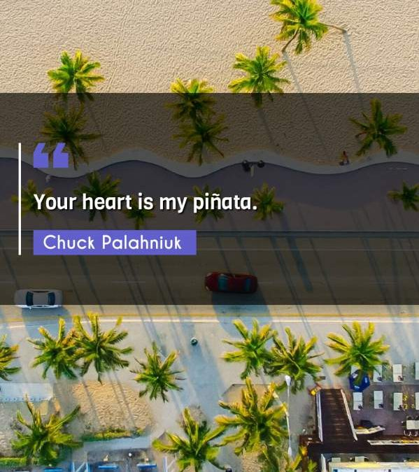 Your heart is my piñata.