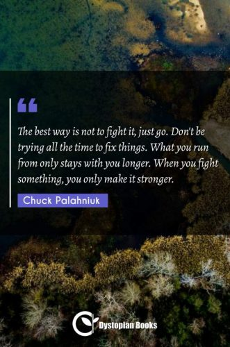 The best way is not to fight it, just go. Don't be trying all the time to fix things. What you run from only stays with you longer. When you fight something, you only make it stronger.