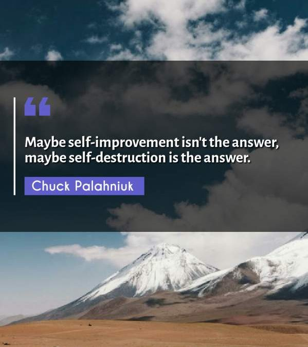 Maybe self-improvement isn't the answer, maybe self-destruction is the answer.