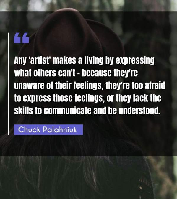 Any 'artist' makes a living by expressing what others can't - because they're unaware of their feelings, they're too afraid to express those feelings, or they lack the skills to communicate and be understood.
