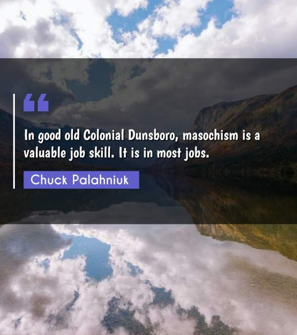 In good old Colonial Dunsboro, masochism is a valuable job skill. It is in most jobs.