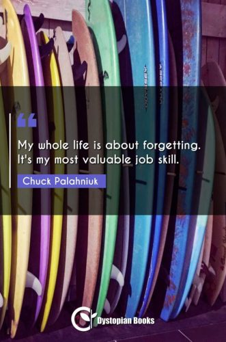 My whole life is about forgetting. It's my most valuable job skill.