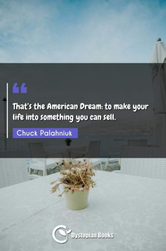 That's the American Dream: to make your life into something you can sell.
