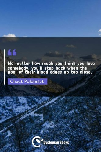 No matter how much you think you love somebody, you'll step back when the pool of their blood edges up too close.