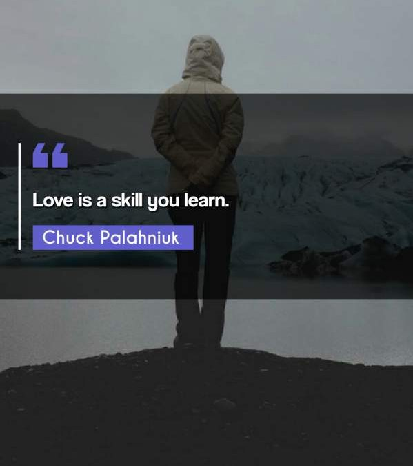 Love is a skill you learn.