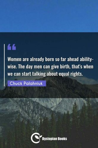 Women are already born so far ahead ability-wise. The day men can give birth, that's when we can start talking about equal rights.
