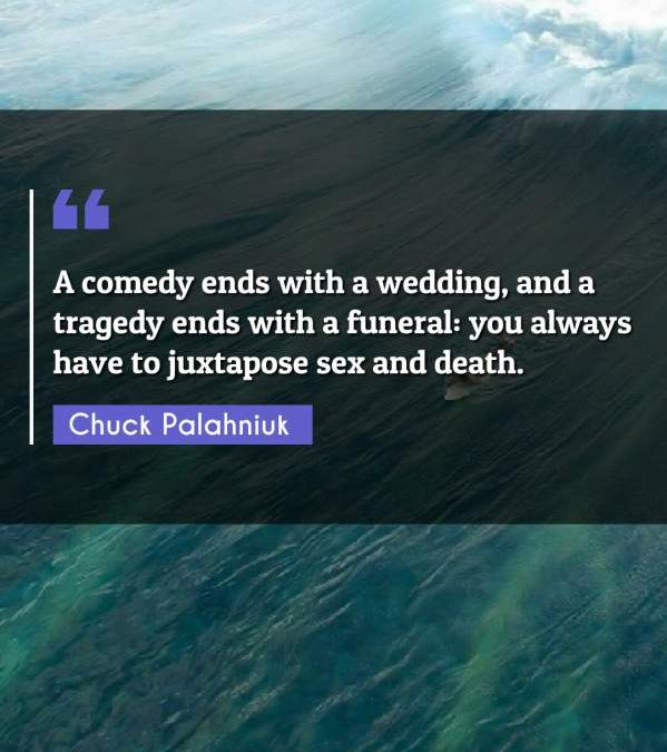 A comedy ends with a wedding, and a tragedy ends with a funeral: you always have to juxtapose sex and death.