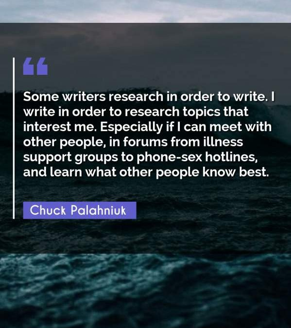 Some writers research in order to write. I write in order to research topics that interest me. Especially if I can meet with other people, in forums from illness support groups to phone-sex hotlines, and learn what other people know best.